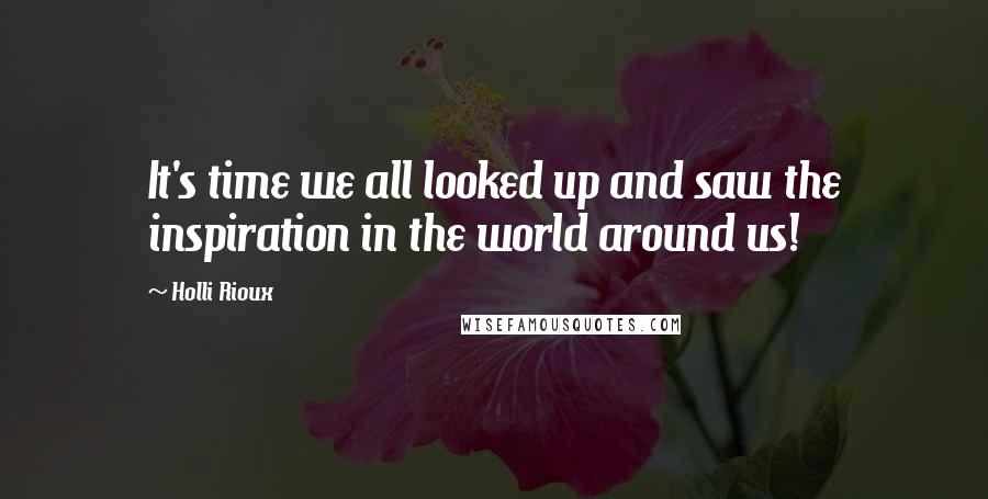 Holli Rioux quotes: It's time we all looked up and saw the inspiration in the world around us!