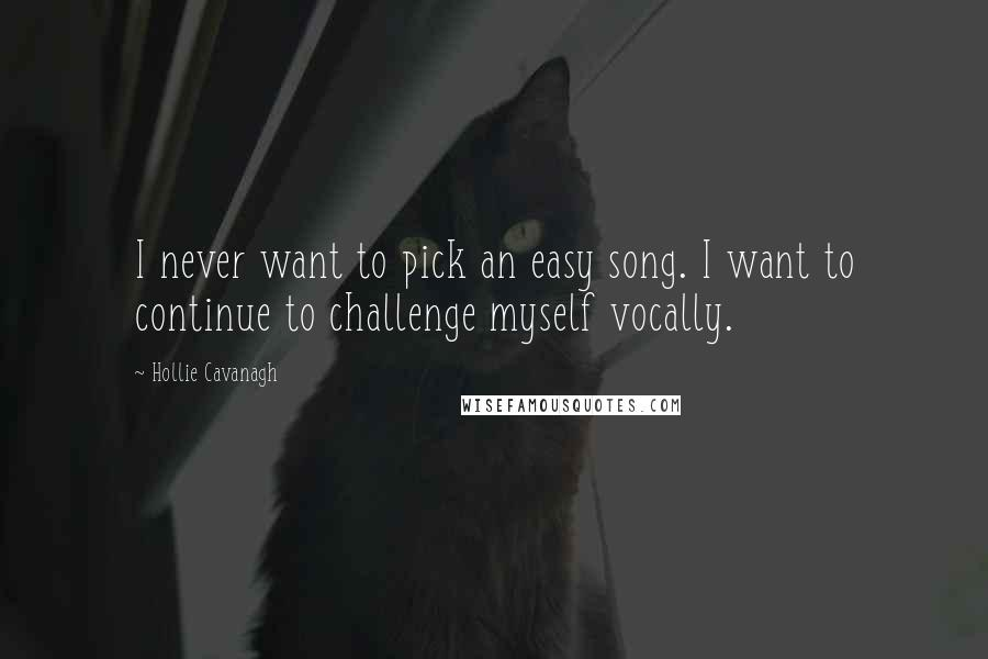 Hollie Cavanagh quotes: I never want to pick an easy song. I want to continue to challenge myself vocally.