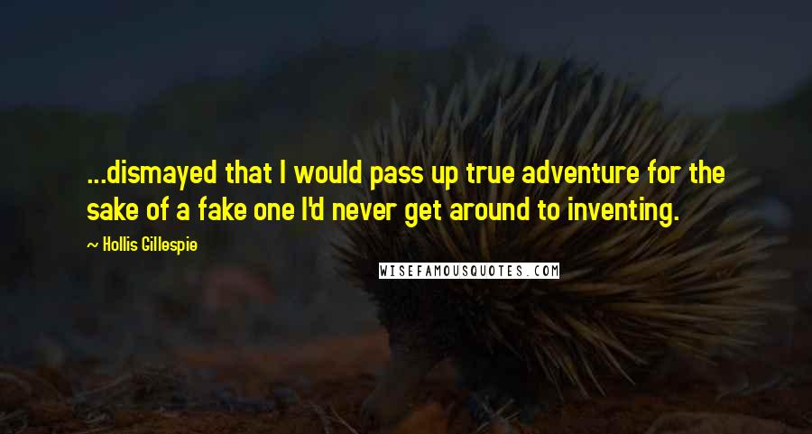 Hollis Gillespie quotes: ...dismayed that I would pass up true adventure for the sake of a fake one I'd never get around to inventing.
