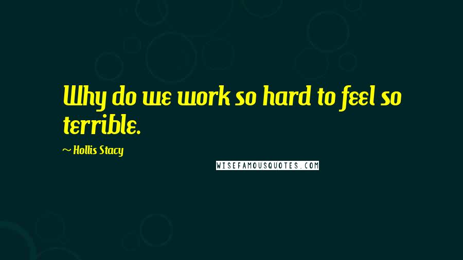 Hollis Stacy quotes: Why do we work so hard to feel so terrible.