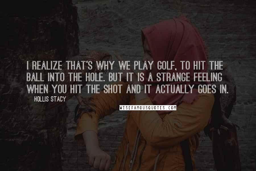 Hollis Stacy quotes: I realize that's why we play golf, to hit the ball into the hole. But it is a strange feeling when you hit the shot and it actually goes in.