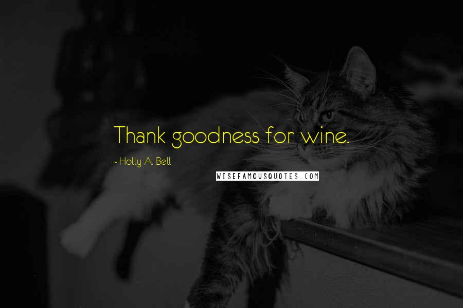Holly A. Bell quotes: Thank goodness for wine.