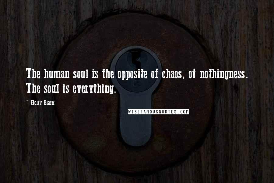 Holly Black quotes: The human soul is the opposite of chaos, of nothingness. The soul is everything.