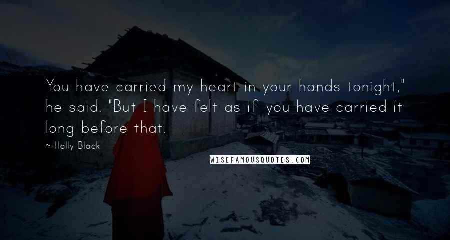 "Holly Black quotes: You have carried my heart in your hands tonight,"" he said. ""But I have felt as if you have carried it long before that."