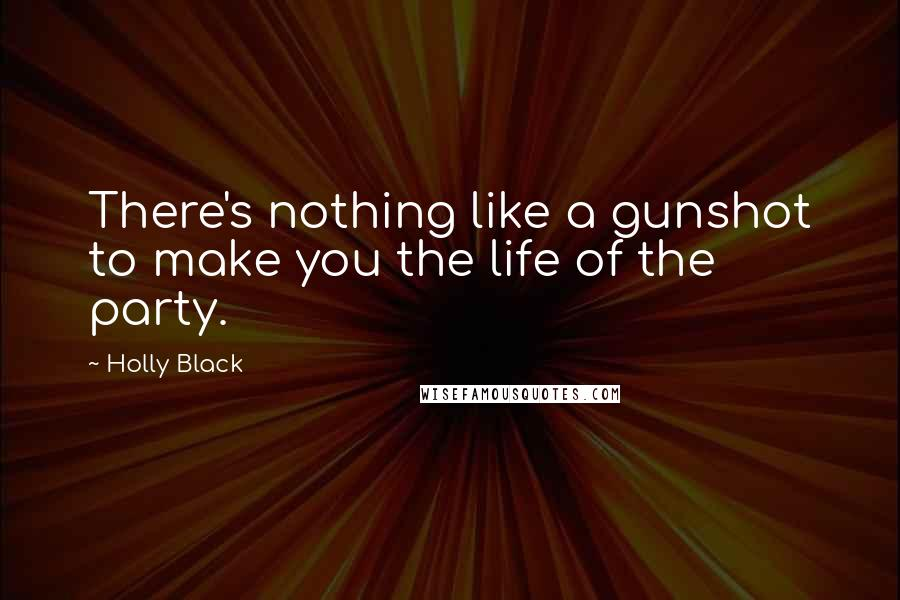 Holly Black quotes: There's nothing like a gunshot to make you the life of the party.