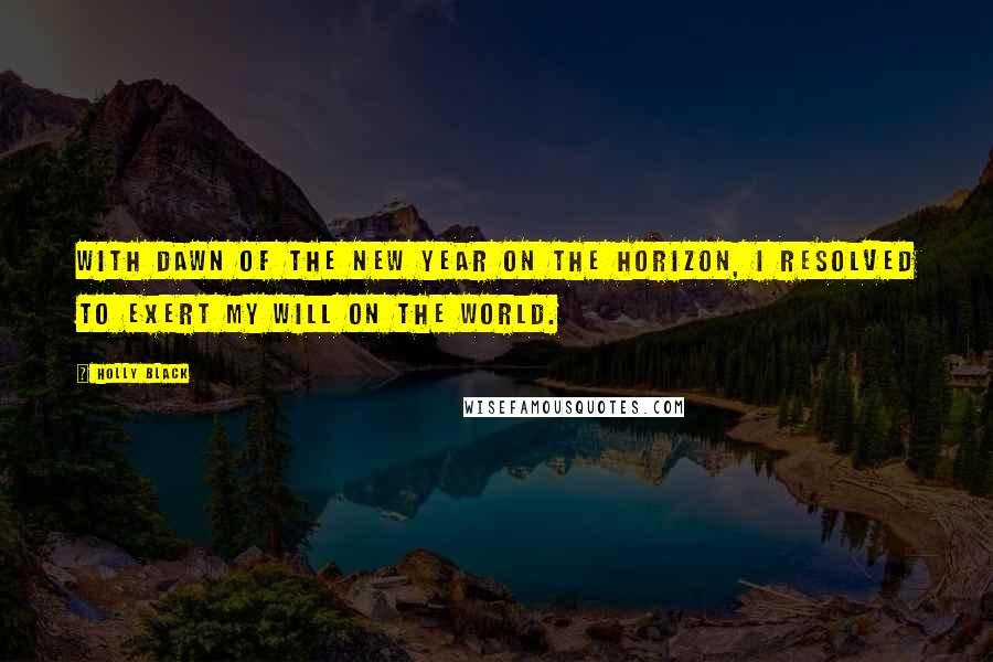 Holly Black quotes: With dawn of the new year on the horizon, I resolved to exert my will on the world.