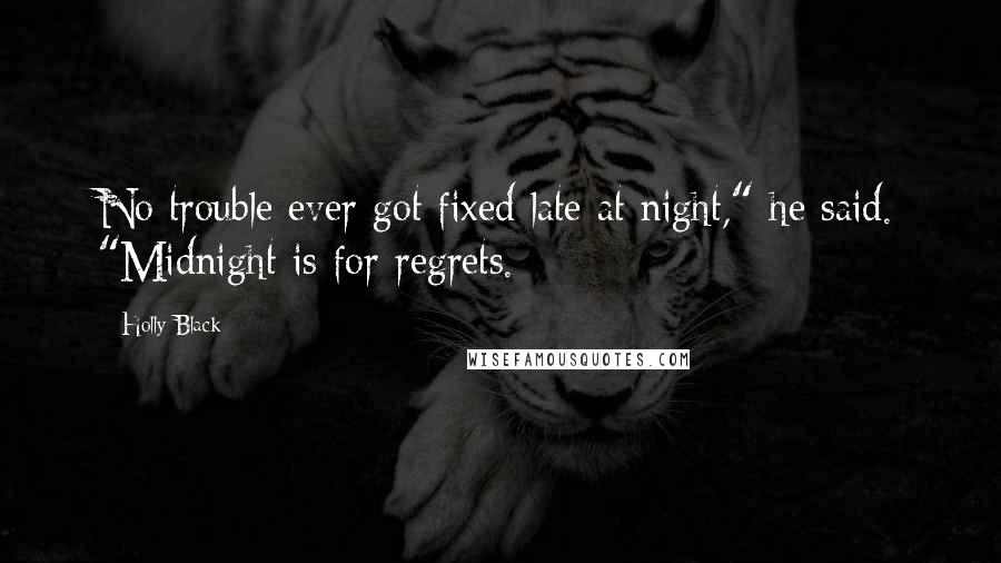 "Holly Black quotes: No trouble ever got fixed late at night,"" he said. ""Midnight is for regrets."