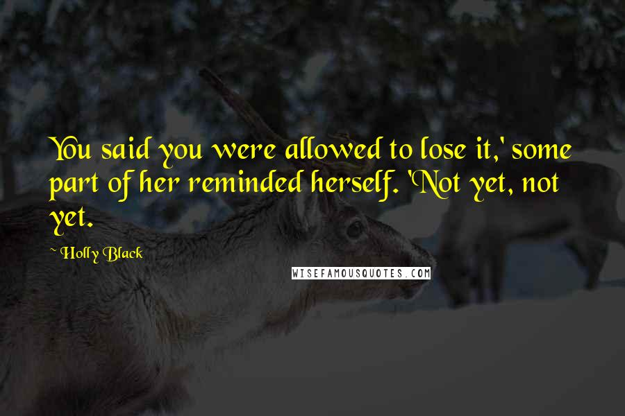 Holly Black quotes: You said you were allowed to lose it,' some part of her reminded herself. 'Not yet, not yet.