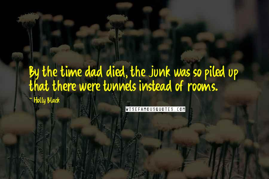 Holly Black quotes: By the time dad died, the junk was so piled up that there were tunnels instead of rooms.