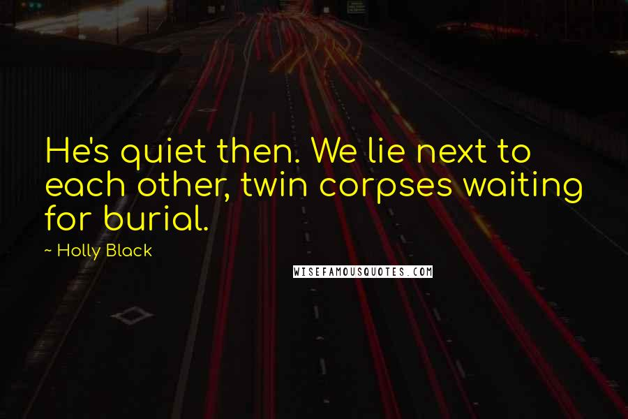 Holly Black quotes: He's quiet then. We lie next to each other, twin corpses waiting for burial.