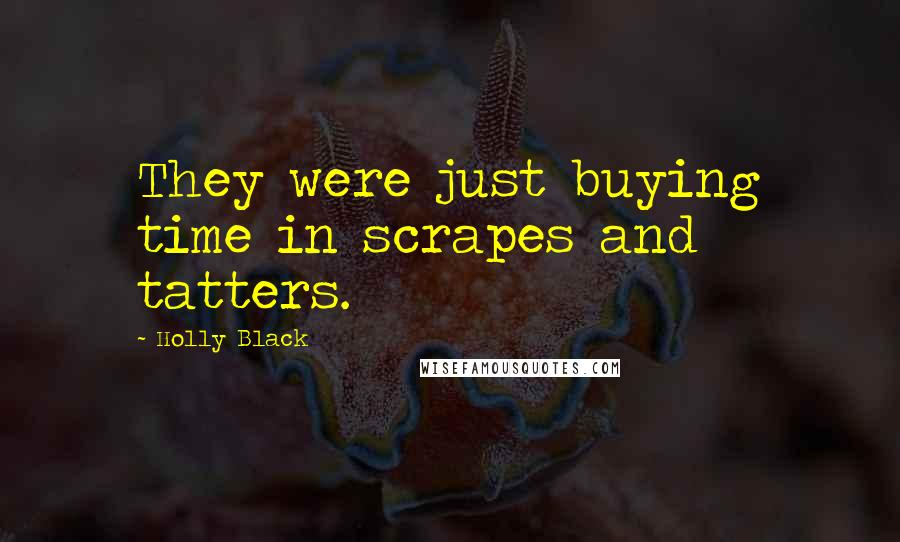Holly Black quotes: They were just buying time in scrapes and tatters.