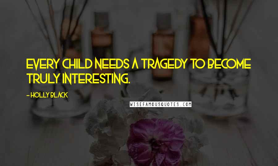 Holly Black quotes: Every child needs a tragedy to become truly interesting.
