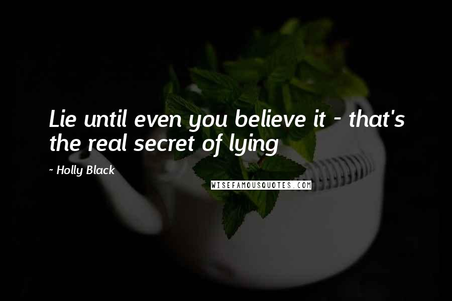 Holly Black quotes: Lie until even you believe it - that's the real secret of lying