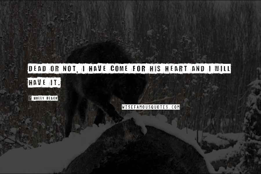 Holly Black quotes: Dead or not, I have come for his heart and I will have it.