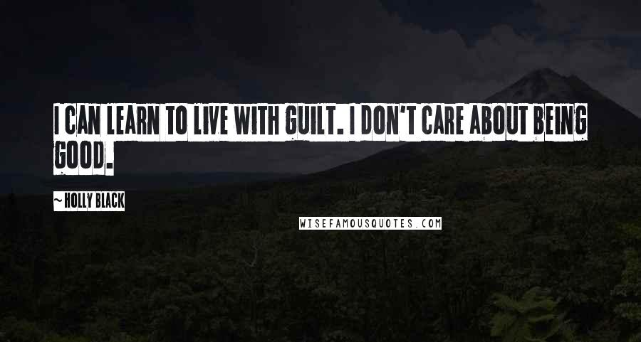 Holly Black quotes: I can learn to live with guilt. I don't care about being good.