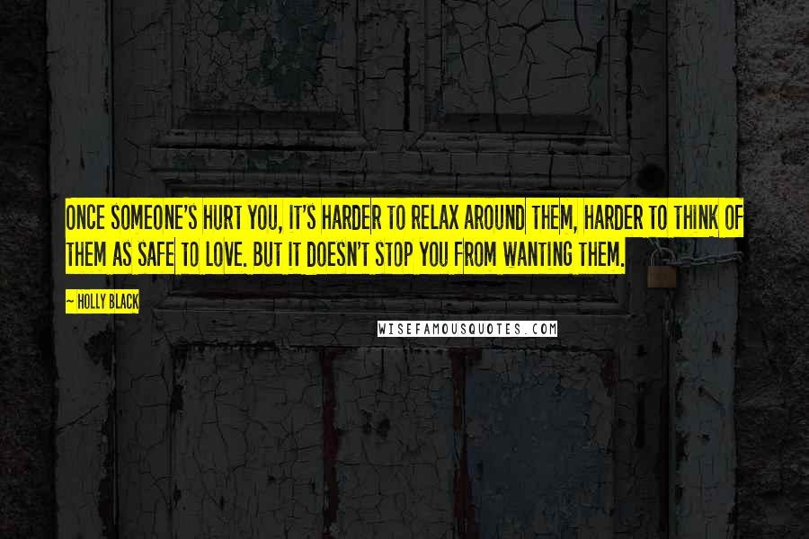 Holly Black quotes: Once someone's hurt you, it's harder to relax around them, harder to think of them as safe to love. But it doesn't stop you from wanting them.