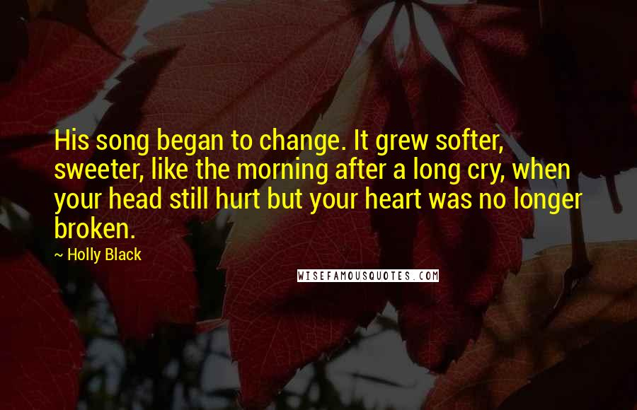 Holly Black quotes: His song began to change. It grew softer, sweeter, like the morning after a long cry, when your head still hurt but your heart was no longer broken.