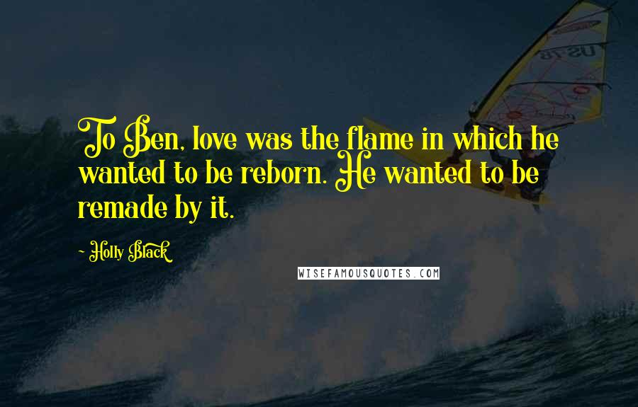 Holly Black quotes: To Ben, love was the flame in which he wanted to be reborn. He wanted to be remade by it.