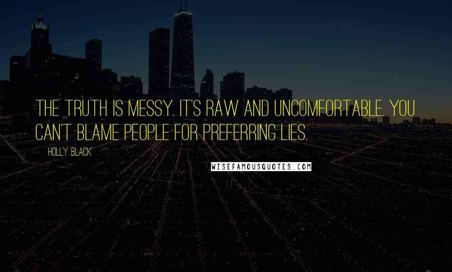 Holly Black quotes: The truth is messy. It's raw and uncomfortable. You can't blame people for preferring lies.