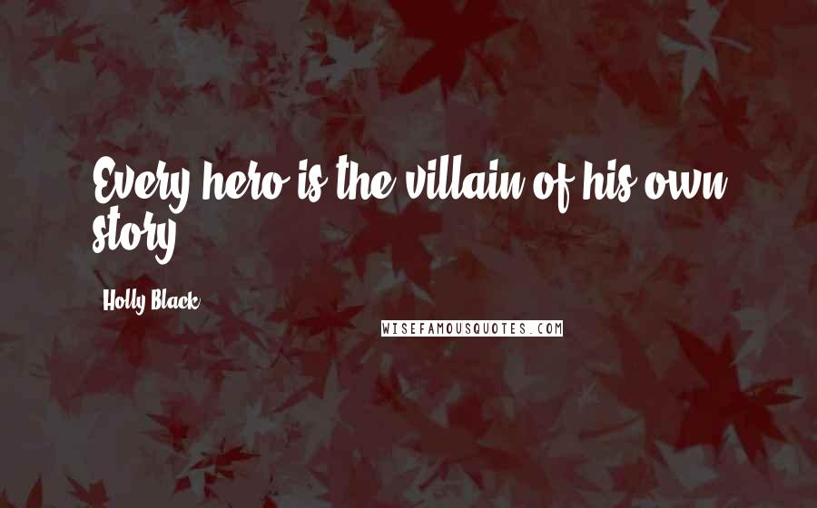 Holly Black quotes: Every hero is the villain of his own story.