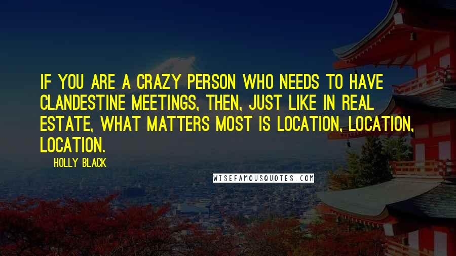 Holly Black quotes: If you are a crazy person who needs to have clandestine meetings, then, just like in real estate, what matters most is location, location, location.