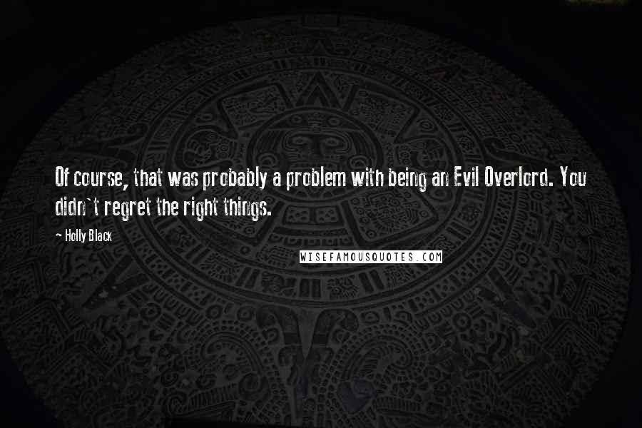 Holly Black quotes: Of course, that was probably a problem with being an Evil Overlord. You didn't regret the right things.