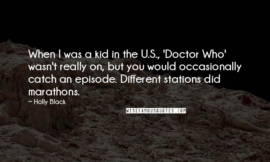 Holly Black quotes: When I was a kid in the U.S., 'Doctor Who' wasn't really on, but you would occasionally catch an episode. Different stations did marathons.