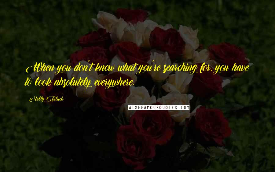 Holly Black quotes: When you don't know what you're searching for, you have to look absolutely everywhere.