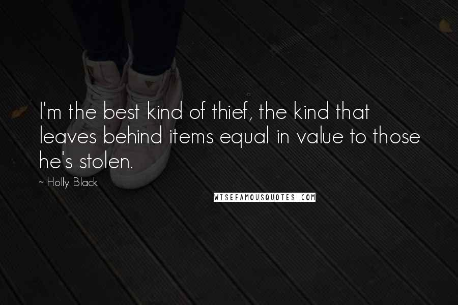 Holly Black quotes: I'm the best kind of thief, the kind that leaves behind items equal in value to those he's stolen.