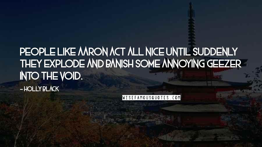 Holly Black quotes: People like Aaron act all nice until suddenly they explode and banish some annoying geezer into the void.