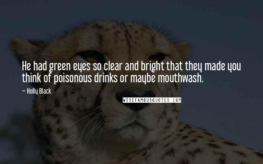 Holly Black quotes: He had green eyes so clear and bright that they made you think of poisonous drinks or maybe mouthwash.