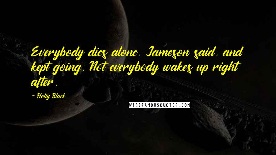 Holly Black quotes: Everybody dies alone, Jameson said, and kept going. Not everybody wakes up right after.