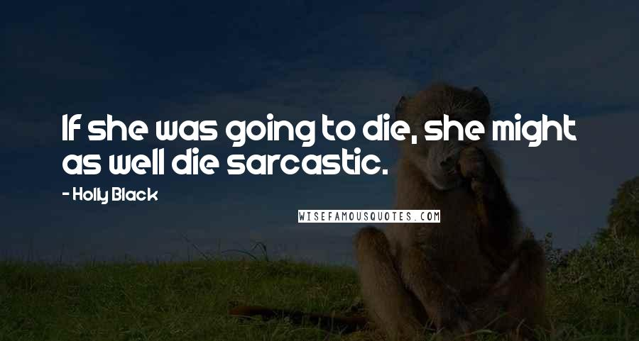 Holly Black quotes: If she was going to die, she might as well die sarcastic.