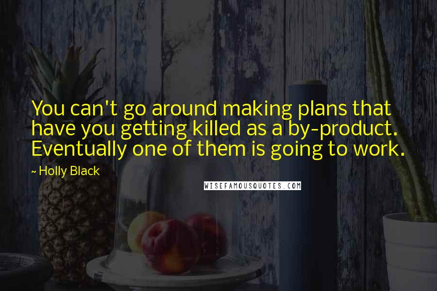 Holly Black quotes: You can't go around making plans that have you getting killed as a by-product. Eventually one of them is going to work.
