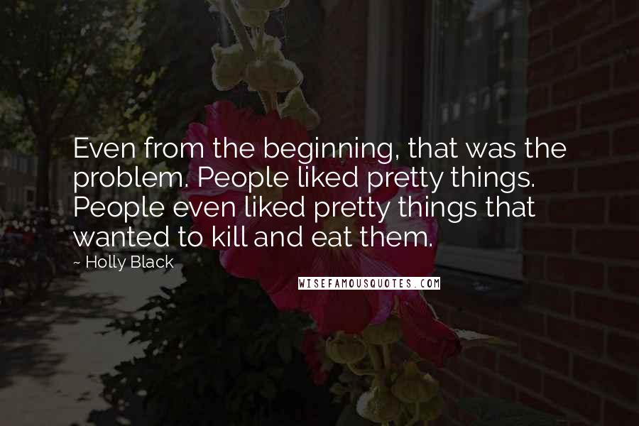 Holly Black quotes: Even from the beginning, that was the problem. People liked pretty things. People even liked pretty things that wanted to kill and eat them.