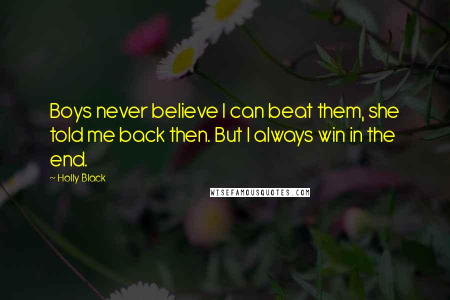 Holly Black quotes: Boys never believe I can beat them, she told me back then. But I always win in the end.