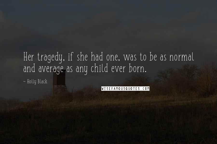 Holly Black quotes: Her tragedy, if she had one, was to be as normal and average as any child ever born.