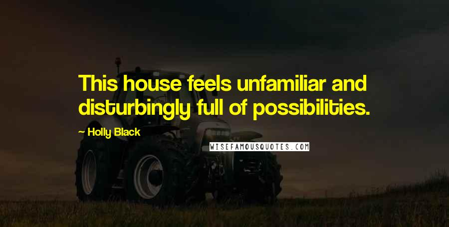 Holly Black quotes: This house feels unfamiliar and disturbingly full of possibilities.