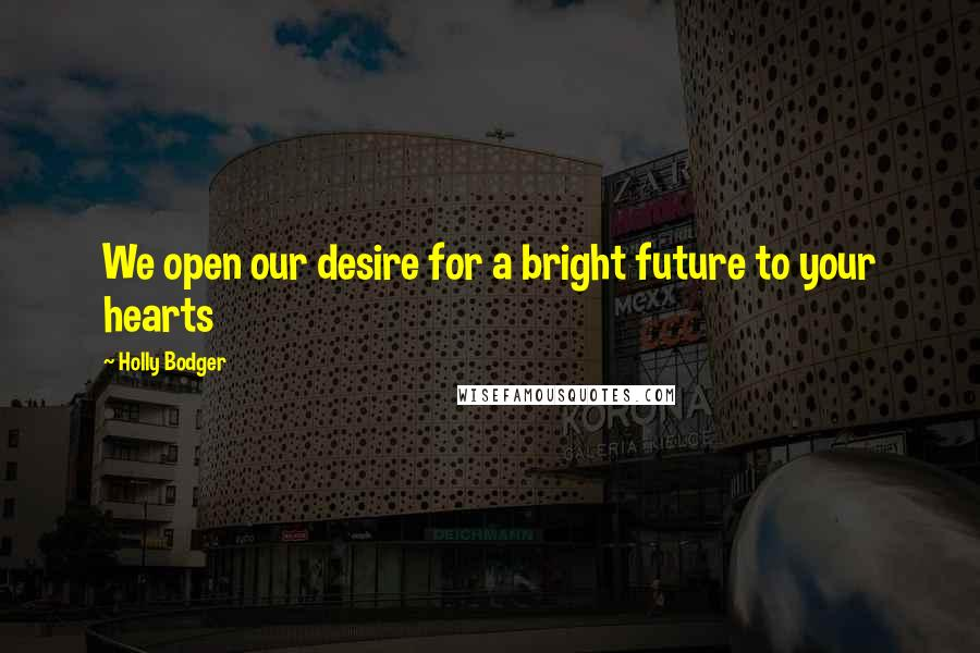 Holly Bodger quotes: We open our desire for a bright future to your hearts