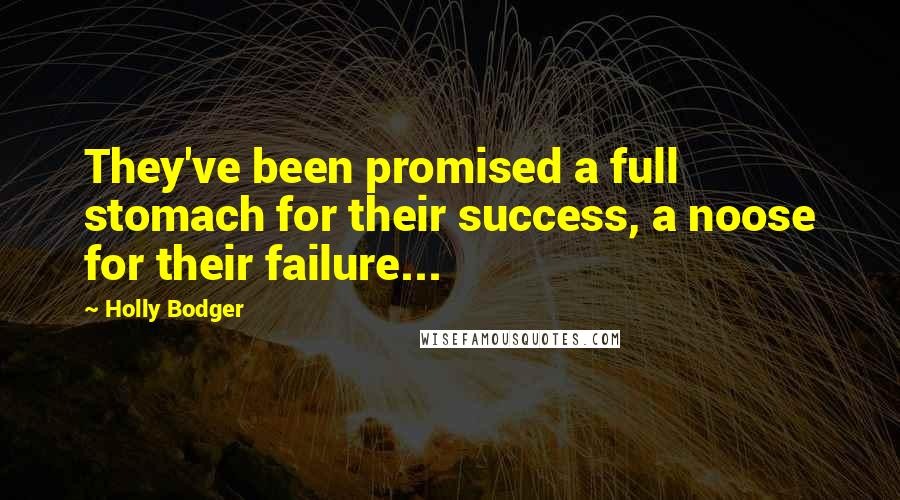 Holly Bodger quotes: They've been promised a full stomach for their success, a noose for their failure...