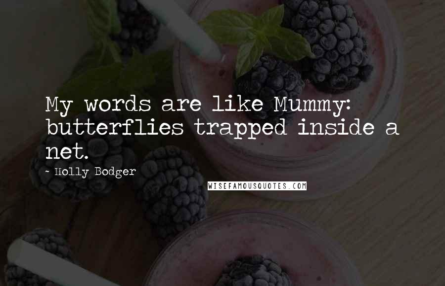 Holly Bodger quotes: My words are like Mummy: butterflies trapped inside a net.