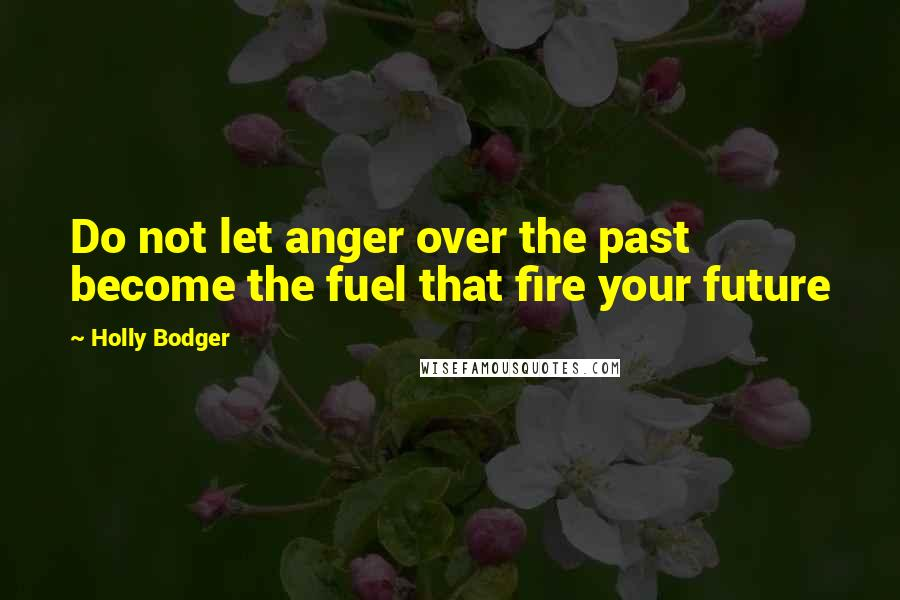 Holly Bodger quotes: Do not let anger over the past become the fuel that fire your future