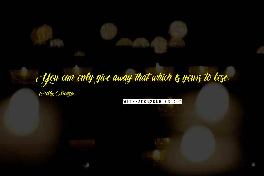 Holly Bodger quotes: You can only give away that which is yours to lose.
