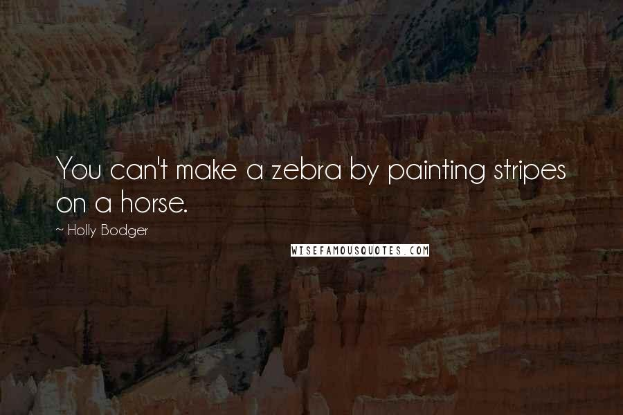 Holly Bodger quotes: You can't make a zebra by painting stripes on a horse.