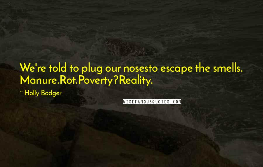 Holly Bodger quotes: We're told to plug our nosesto escape the smells. Manure.Rot.Poverty?Reality.