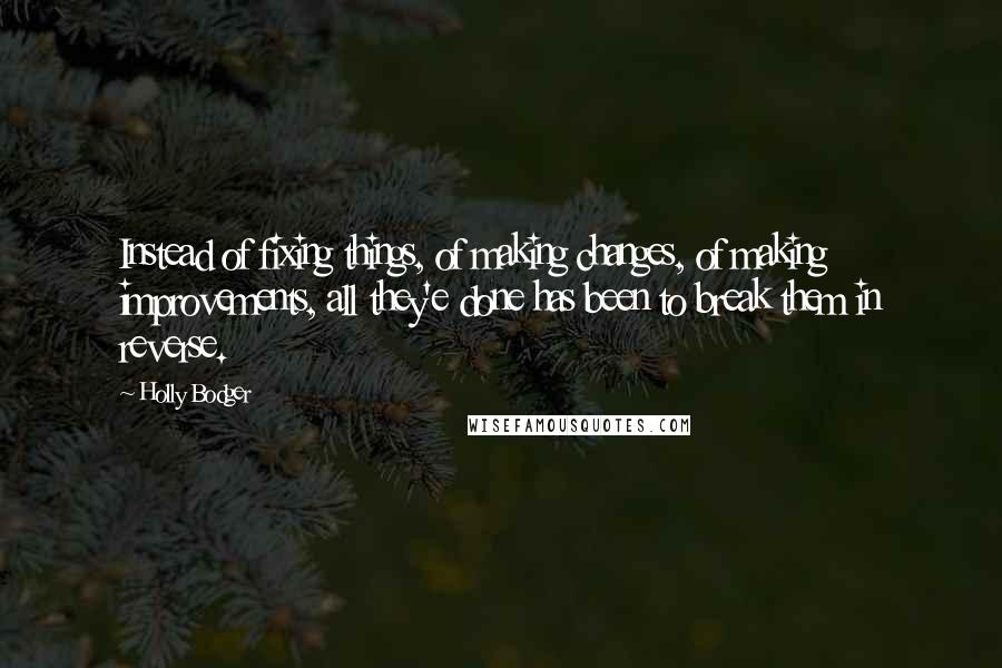 Holly Bodger quotes: Instead of fixing things, of making changes, of making improvements, all they'e done has been to break them in reverse.