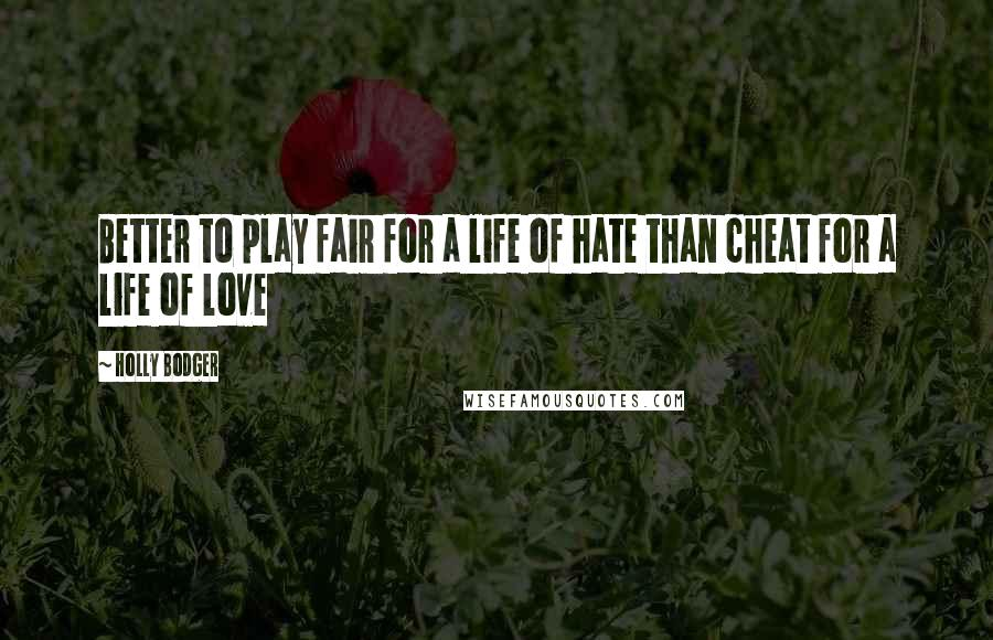 Holly Bodger quotes: Better to play fair for a life of hate than cheat for a life of love