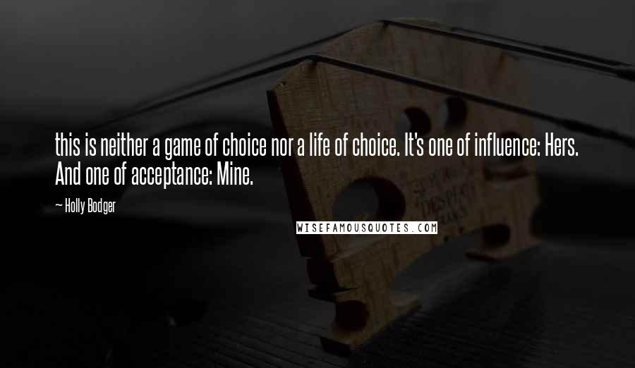 Holly Bodger quotes: this is neither a game of choice nor a life of choice. It's one of influence: Hers. And one of acceptance: Mine.