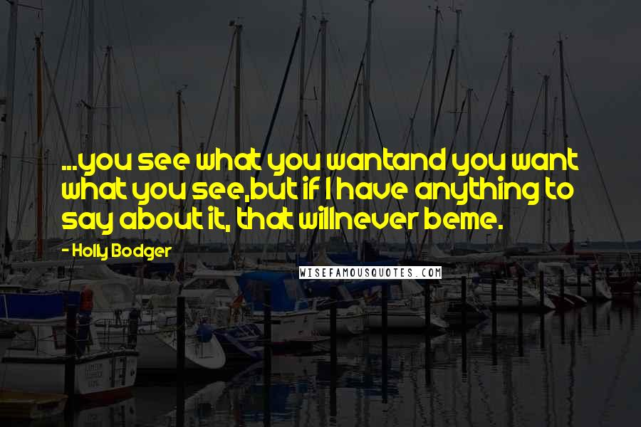 Holly Bodger quotes: ...you see what you wantand you want what you see,but if I have anything to say about it, that willnever beme.