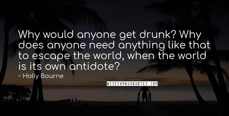 Holly Bourne quotes: Why would anyone get drunk? Why does anyone need anything like that to escape the world, when the world is its own antidote?